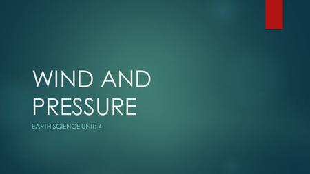 WIND AND PRESSURE EARTH SCIENCE UNIT: 4. PRESSURE EARTH SCIENCE UNIT: 4.