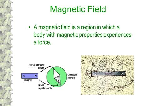 Magnetic Field A magnetic field is a region in which a body with magnetic properties experiences a force.