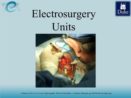 ELECTROSURGICAL UNITS (ESUs) Electrosurgery Units Jclemens (2009), electrosurgery [photograph]. Retrieved from https://commons.wikimedia.org/wiki/File:Electrosurgery.jpg.