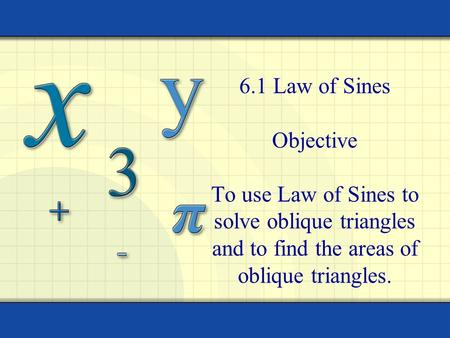 6.1 Law of Sines Objective To use Law of Sines to solve oblique triangles and to find the areas of oblique triangles.