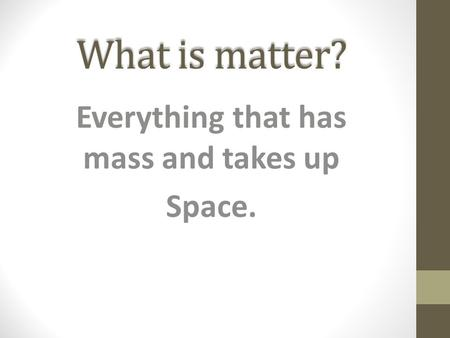 What is matter? Everything that has mass and takes up Space.
