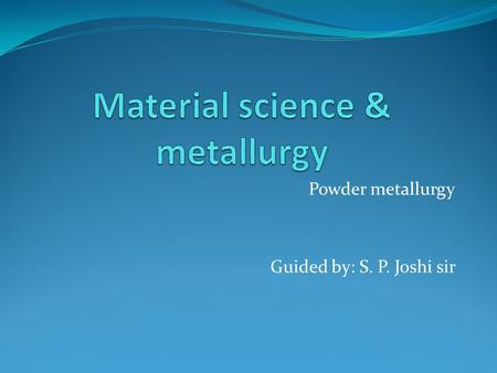 Powder metallurgy Guided by: S. P. Joshi sir. Prepared by: 140080119020: Aakash B. Patel 15 MES 302 : Krunal k. Rana 15 MES 303 : Vishnu Thanki.