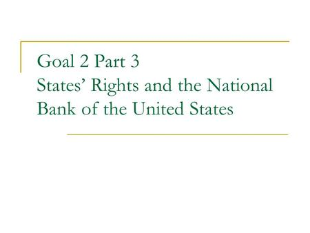 Goal 2 Part 3 States' Rights and the National Bank of the United States.