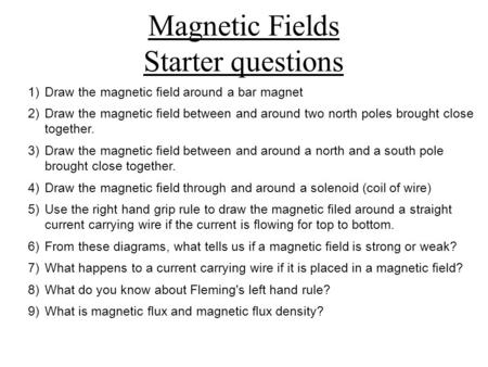Magnetic Fields Starter questions 1)Draw the magnetic field around a bar magnet 2)Draw the magnetic field between and around two north poles brought close.