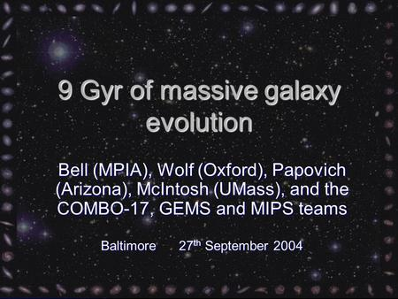 9 Gyr of massive galaxy evolution Bell (MPIA), Wolf (Oxford), Papovich (Arizona), McIntosh (UMass), and the COMBO-17, GEMS and MIPS teams Baltimore 27.