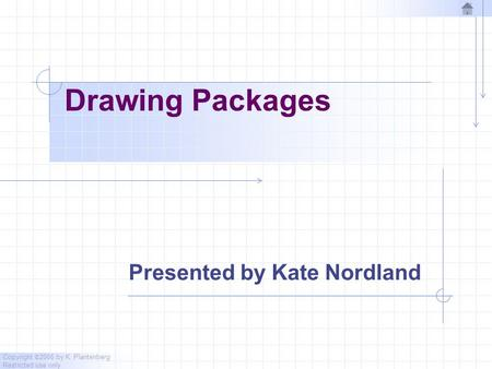 Copyright © 2006 by K. Plantenberg Restricted use only Drawing Packages Presented by Kate Nordland.