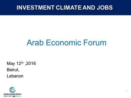 INVESTMENT CLIMATE AND JOBS Arab Economic Forum May 12 th,2016 Beirut, Lebanon 1.