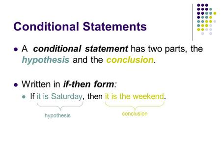 Conditional Statements A conditional statement has two parts, the hypothesis and the conclusion. Written in if-then form: If it is Saturday, then it is.