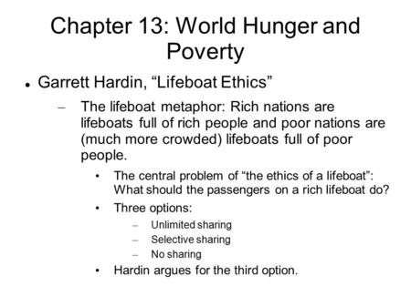 "Chapter 13: World Hunger and Poverty Garrett Hardin, ""Lifeboat Ethics"" – The lifeboat metaphor: Rich nations are lifeboats full of rich people and poor."