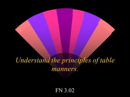 Understand the principles of table manners. FN 3.02.