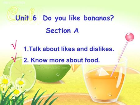 Unit 6 Do you like bananas? Section A 1.Talk about likes and dislikes.Talk about likes and dislikes. 2. Know more about food. Know more about food.√ √