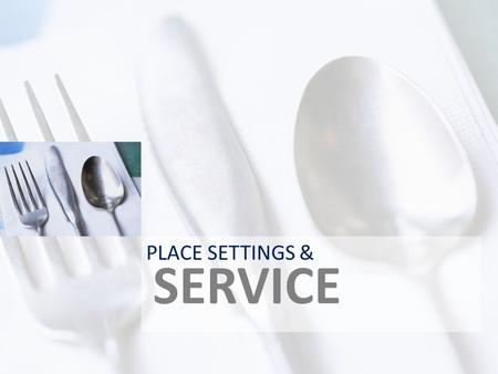 SERVICE PLACE SETTINGS &. TERMS COVER-PLACESETTING FOR EACH DINER DINNERWARE- DISHES, BOWLS, ETC. FLATWARE-UTENSILS GLASSWARE- DRINKING GLASSES ETC. CENTERPIECE-FOCAL.