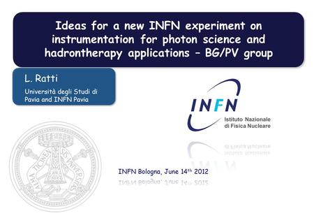 Ideas for a new INFN experiment on instrumentation for photon science and hadrontherapy applications – BG/PV group L. Ratti Università degli Studi di Pavia.