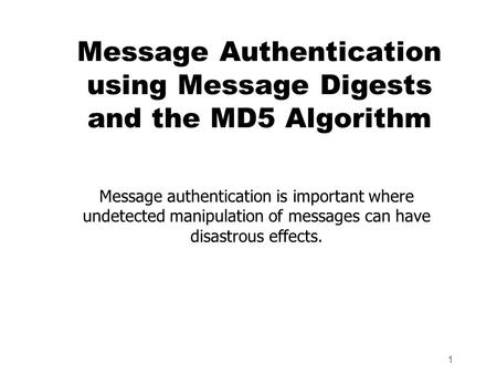 1 Message Authentication using Message Digests and the MD5 Algorithm Message authentication is important where undetected manipulation of messages can.