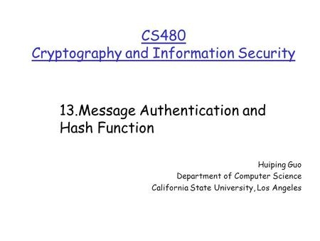 CS480 Cryptography and Information Security Huiping Guo Department of Computer Science California State University, Los Angeles 13.Message Authentication.
