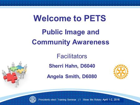 Presidents-elect Training Seminar | 1 Show Me Rotary March 27-28, 2015 Welcome to PETS Public Image and Community Awareness Facilitators Sherri Hahn, D6040.