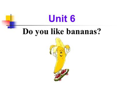 Unit 6 Do you like bananas? Section A Period One.