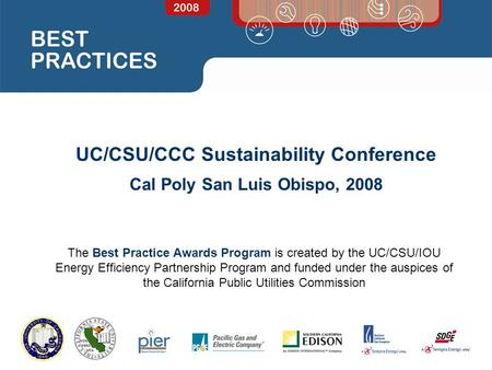UC/CSU/CCC Sustainability Conference Cal Poly San Luis Obispo, 2008 The Best Practice Awards Program is created by the UC/CSU/IOU Energy Efficiency Partnership.