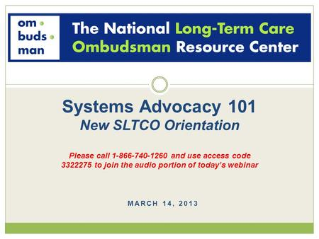 MARCH 14, 2013 Systems Advocacy 101 New SLTCO Orientation Please call 1-866-740-1260 and use access code 3322275 to join the audio portion of today's webinar.
