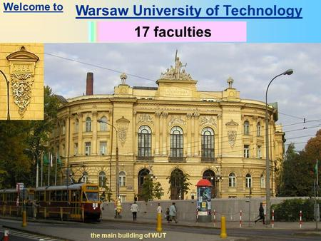 Warsaw University of Technology History since 1826 the main building of WUT Students: 30 000Academic staff: 2500 other staff: 2000 17 faculties Welcome.