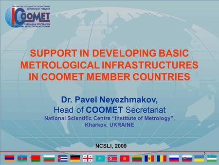 1 SUPPORT IN DEVELOPING BASIC METROLOGICAL INFRASTRUCTURES IN COOMET MEMBER COUNTRIES Dr. Pavel Neyezhmakov, Head of COOMET Secretariat National Scientific.