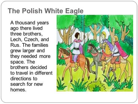 The Polish White Eagle A thousand years ago there lived three brothers, Lech, Czech, and Rus. The families grew larger and they needed more space. The.