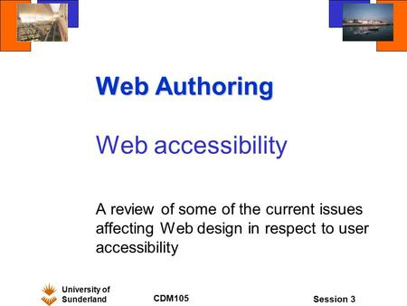 University of Sunderland CDM105 Session 3 Web Authoring Web accessibility A review of some of the current issues affecting Web design in respect to user.