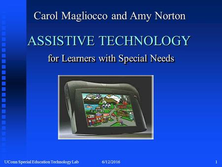 UConn Special Education Technology Lab6/12/20161 for Learners with Special Needs ASSISTIVE TECHNOLOGY for Learners with Special Needs Carol Magliocco.