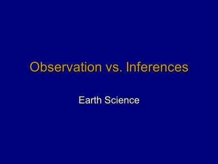 Observation vs. Inferences Earth Science. Observation  Information about an object or action that is generated by using one's senses  Something that.