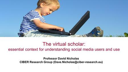 The virtual scholar: essential context for understanding social media users and use Professor David Nicholas CIBER Research Group