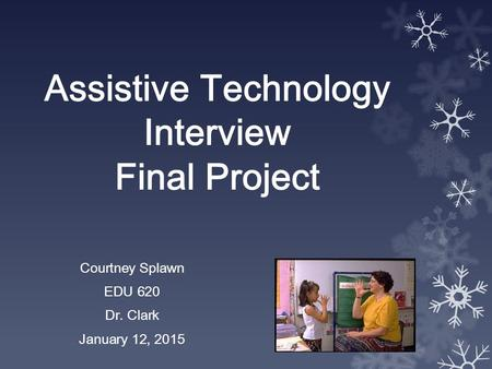 Assistive Technology Interview Final Project Courtney Splawn EDU 620 Dr. Clark January 12, 2015.