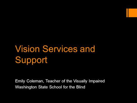 Vision Services and Support Emily Coleman, Teacher of the Visually Impaired Washington State School for the Blind.