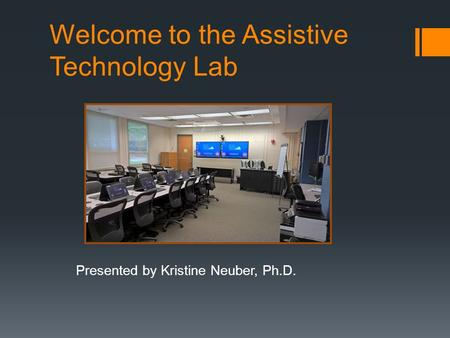 Welcome to the Assistive Technology Lab Presented by Kristine Neuber, Ph.D.