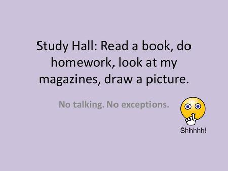 Study Hall: Read a book, do homework, look at my magazines, draw a picture. No talking. No exceptions.
