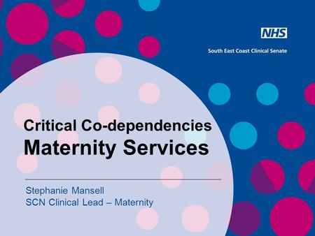 Critical Co-dependencies Maternity Services Stephanie Mansell SCN Clinical Lead – Maternity.
