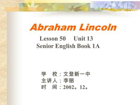 Abraham Lincoln 学 校:文登新一中 主讲人:李丽 时 间: 2002 。 12 。 Lesson 50 Unit 13 Senior English Book 1A.