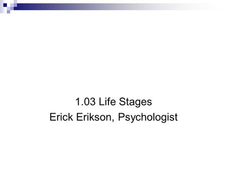 Erickson's Eight Stages of Development 1.03 Life Stages Erick Erikson, Psychologist.
