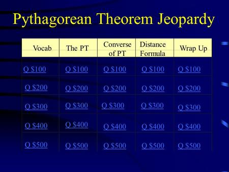 Pythagorean Theorem Jeopardy VocabThe PT Converse of PT Distance Formula Wrap Up Q $100 Q $200 Q $300 Q $400 Q $500 Q $100 Q $200 Q $300 Q $400 Q $500.