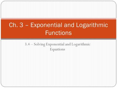 3.4 – Solving Exponential and Logarithmic Equations Ch. 3 – Exponential and Logarithmic Functions.