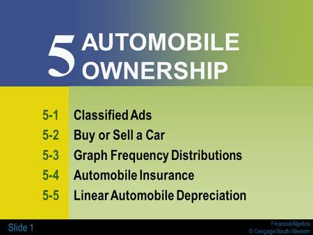 Financial Algebra © Cengage/South-Western Slide 1 AUTOMOBILE OWNERSHIP 5-1Classified Ads 5-2Buy or Sell a Car 5-3Graph Frequency Distributions 5-4Automobile.