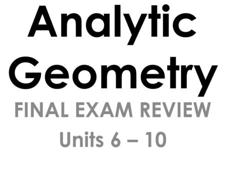 Analytic Geometry FINAL EXAM REVIEW Units 6 – 10.