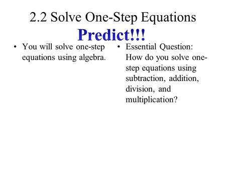 2.2 Solve One-Step Equations You will solve one-step equations using algebra. Essential Question: How do you solve one- step equations using subtraction,