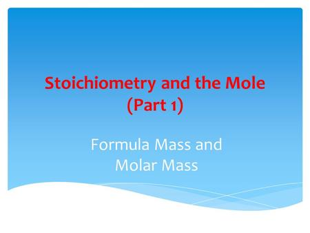 Stoichiometry and the Mole (Part 1) Formula Mass and Molar Mass.