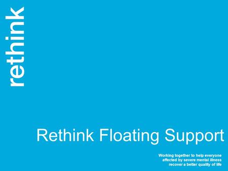 Working together to help everyone affected by severe mental illness recover a better quality of life Rethink Floating Support.