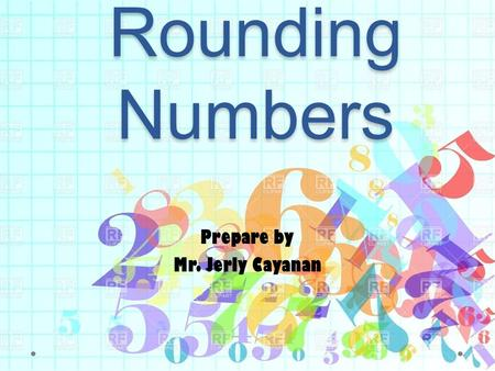 Rounding Numbers Prepare by Mr. Jerly Cayanan When do you use rounding? When the question asks you to round. When the question asks you to estimate.