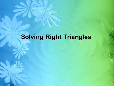 Solving Right Triangles. Essential Question – What does it mean to solve a right triangle?