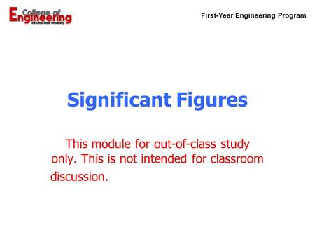 First-Year Engineering Program Significant Figures This module for out-of-class study only. This is not intended for classroom discussion.