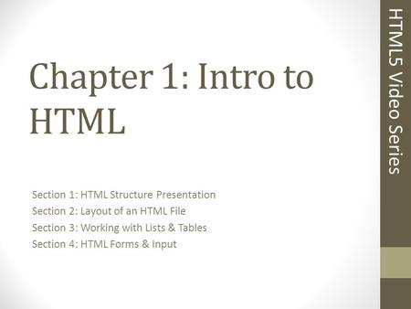 Chapter 1: Intro to HTML Section 1: HTML Structure Presentation Section 2: Layout of an HTML File Section 3: Working with Lists & Tables Section 4: HTML.