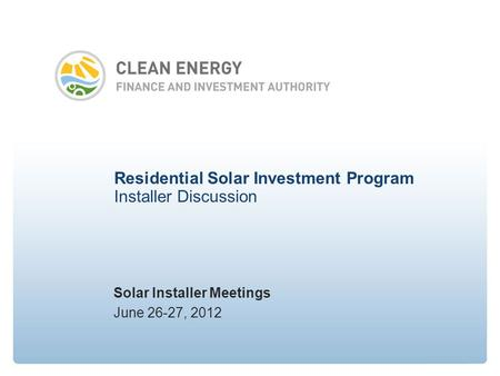Residential Solar Investment Program Installer Discussion Solar Installer Meetings June 26-27, 2012.
