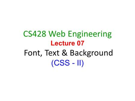 1 CS428 Web Engineering Lecture 07 Font, Text & Background (CSS - II)